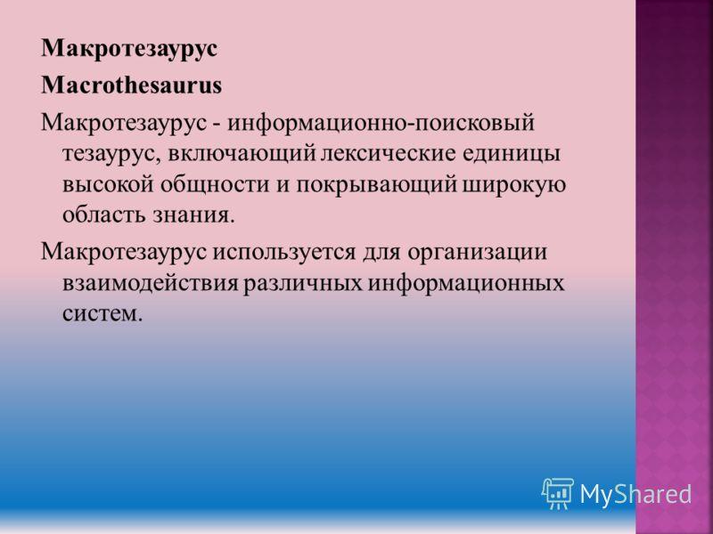 Макротезаурус Macrothesaurus Макротезаурус - информационно-поисковый тезаурус, включающий лексические единицы высокой общности и покрывающий широкую область знания. Макротезаурус используется для организации взаимодействия различных информационных си
