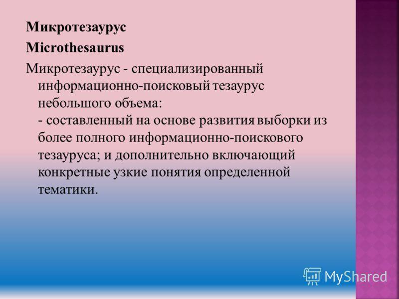Микротезаурус Microthesaurus Микротезаурус - специализированный информационно-поисковый тезаурус небольшого объема: - составленный на основе развития выборки из более полного информационно-поискового тезауруса; и дополнительно включающий конкретные у