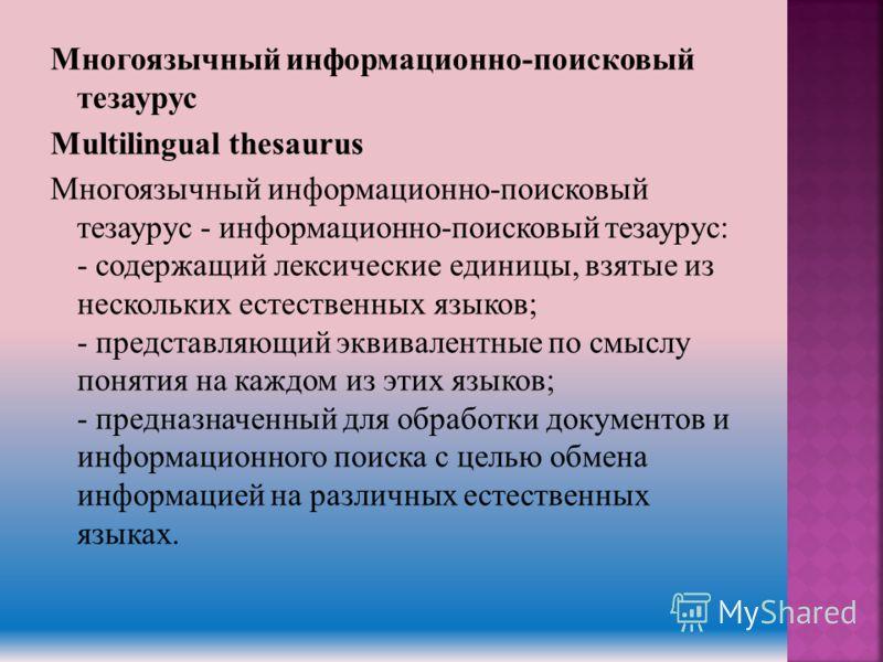 Многоязычный информационно-поисковый тезаурус Multilingual thesaurus Многоязычный информационно-поисковый тезаурус - информационно-поисковый тезаурус: - содержащий лексические единицы, взятые из нескольких естественных языков; - представляющий эквива