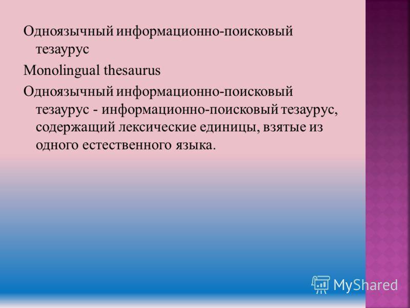 Одноязычный информационно-поисковый тезаурус Monolingual thesaurus Одноязычный информационно-поисковый тезаурус - информационно-поисковый тезаурус, содержащий лексические единицы, взятые из одного естественного языка.