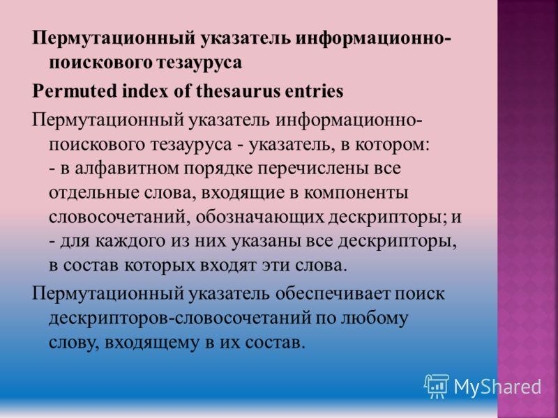 Пермутационный указатель информационно- поискового тезауруса Permuted index of thesaurus entries Пермутационный указатель информационно- поискового тезауруса - указатель, в котором: - в алфавитном порядке перечислены все отдельные слова, входящие в к