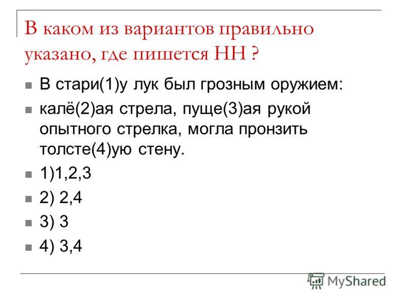 В каком из вариантов правильно указано, где пишется НН ? В стари(1)у лук был грозным оружием: калё(2)ая стрела, пуще(3)ая рукой опытного стрелка, могла пронзить толсте(4)ую стену. 1)1,2,3 2) 2,4 3) 3 4) 3,4