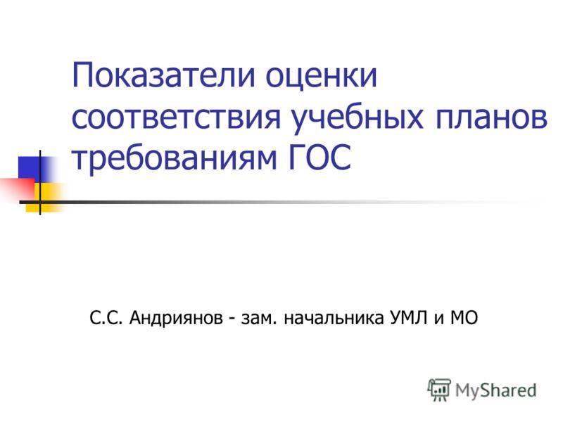 Показатели оценки соответствия учебных планов требованиям ГОС С.С. Андриянов - зам. начальника УМЛ и МО