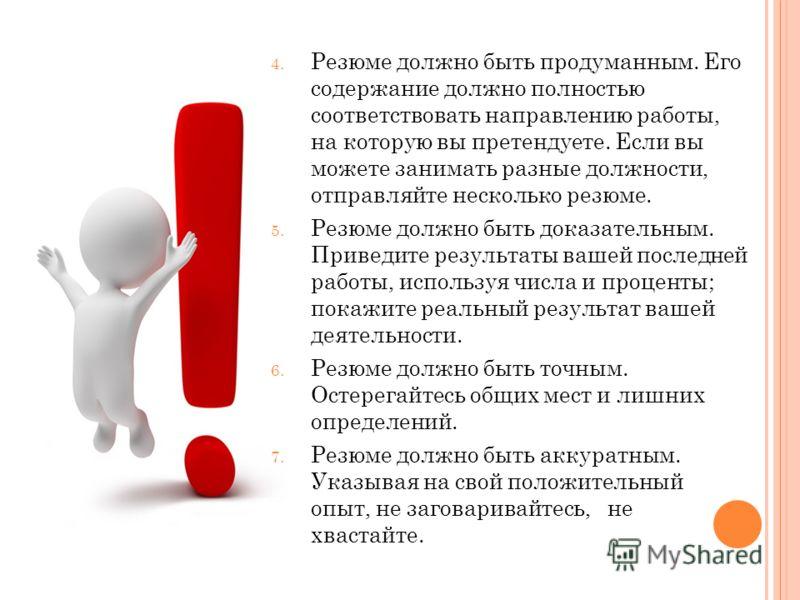 4. Резюме должно быть продуманным. Его содержание должно полностью соответствовать направлению работы, на которую вы претендуете. Если вы можете занимать разные должности, отправляйте несколько резюме. 5. Резюме должно быть доказательным. Приведите р