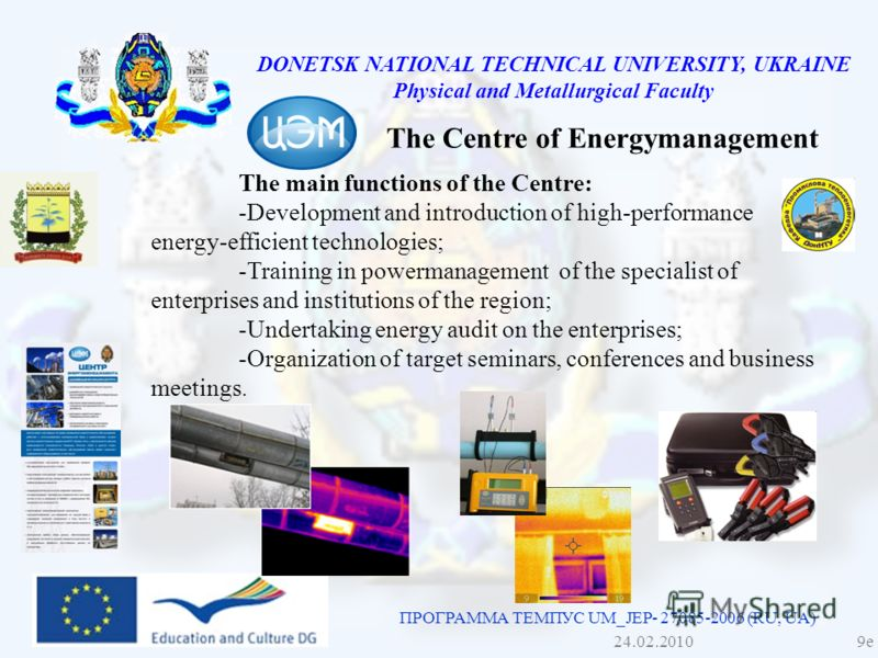 DONETSK NATIONAL TECHNICAL UNIVERSITY, UKRAINE Physical and Metallurgical Faculty ПРОГРАММА ТЕМПУС UM_JEP- 27085-2006 (RU, UA) The Centre of Energymanagement The main functions of the Centre: -Development and introduction of high-performance energy-e