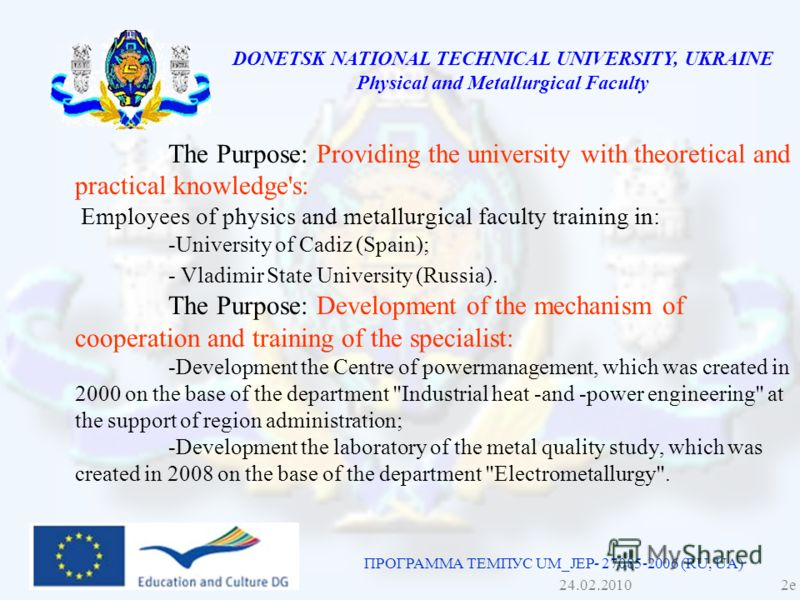 DONETSK NATIONAL TECHNICAL UNIVERSITY, UKRAINE Physical and Metallurgical Faculty The Purpose: Providing the university with theoretical and practical knowledge's: Employees of physics and metallurgical faculty training in: -University of Cadiz (Spai