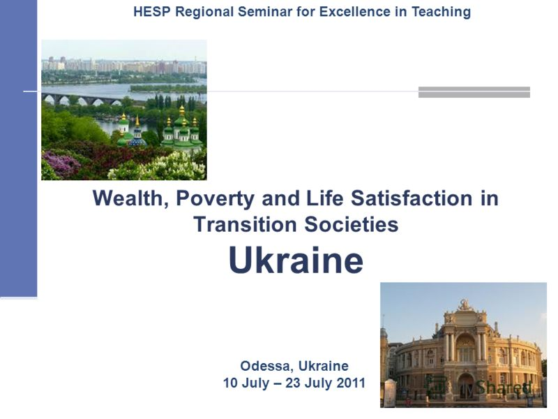 Wealth, Poverty and Life Satisfaction in Transition Societies Ukraine 1 Odessa, Ukraine 10 July – 23 July 2011 HESP Regional Seminar for Excellence in Teaching