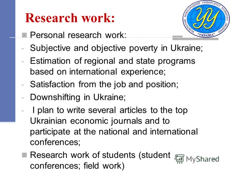 Research work: Personal research work: - Subjective and objective poverty in Ukraine; - Estimation of regional and state programs based on international experience; - Satisfaction from the job and position; - Downshifting in Ukraine; - I plan to writ