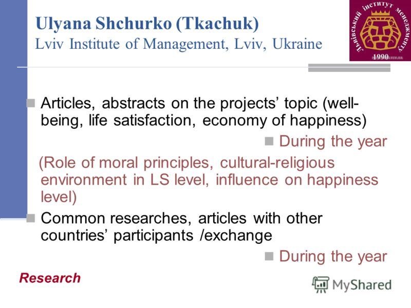 Ulyana Shchurko (Tkachuk) Lviv Institute of Management, Lviv, Ukraine Articles, abstracts on the projects topic (well- being, life satisfaction, economy of happiness) During the year (Role of moral principles, cultural-religious environment in LS lev