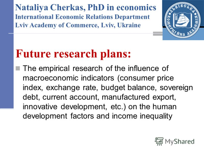 Future research plans: The empirical research of the influence of macroeconomic indicators (consumer price index, exchange rate, budget balance, sovereign debt, current account, manufactured export, innovative development, etc.) on the human developm
