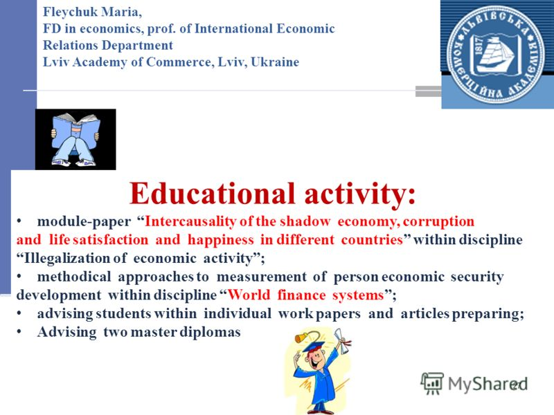 27 Fleychuk Maria, FD in economics, prof. of International Economic Relations Department Lviv Academy of Commerce, Lviv, Ukraine Educational activity: module-paper Intercausality of the shadow economy, corruption and life satisfaction and happiness i