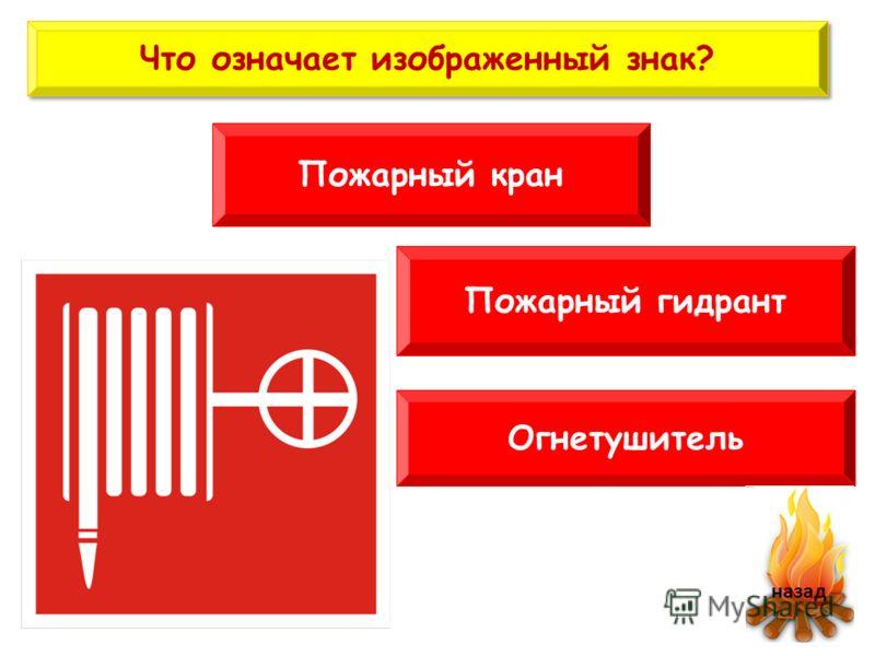 Что означает изображенный знак? Пожарный кран Огнетушитель Пожарный гидрант назад