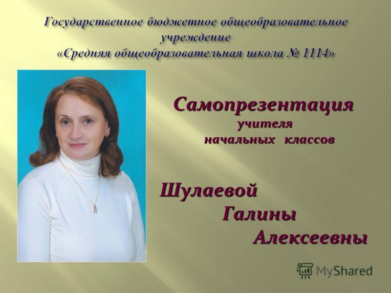 Самопрезентация учителя учителя начальных классов начальных классов Шулаевой Галины Галины Алексеевны Алексеевны