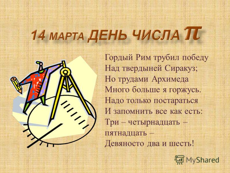 Гордый Рим трубил победу Над твердыней Сиракуз ; Но трудами Архимеда Много больше я горжусь. Надо только постараться И запомнить все как есть : Три – четырнадцать – пятнадцать – Девяносто два и шесть !