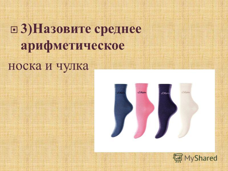3) Назовите среднее арифметическое носка и чулка