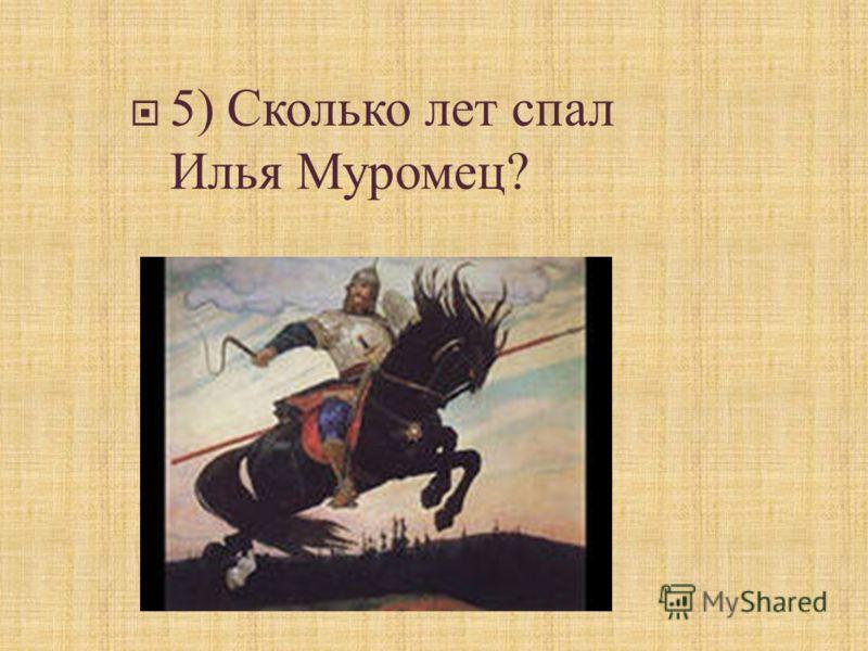5) Сколько лет спал Илья Муромец ?