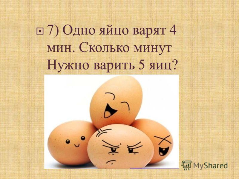 7) Одно яйцо варят 4 мин. Сколько минут Нужно варить 5 яиц ?