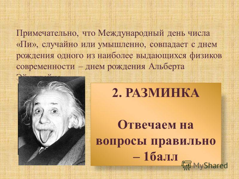 Примечательно, что Международный день числа « Пи », случайно или умышленно, совпадает с днем рождения одного из наиболее выдающихся физиков современности – днем рождения Альберта Эйнштейна. 2. РАЗМИНКА Отвечаем на вопросы правильно – 1балл