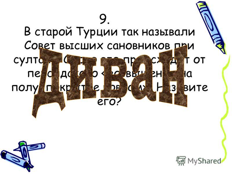 9. В старой Турции так называли Совет высших сановников при султане. Слово это происходит от персидского «возвышение на полу, покрытое ковром». Назовите его?