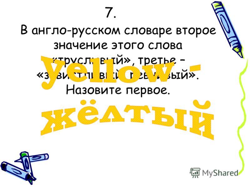 7.7. В англо-русском словаре второе значение этого слова «трусливый», третье – «завистливый, ревнивый». Назовите первое.