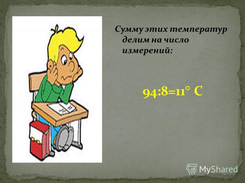 Сумму этих температур делим на число измерений: 94:8=11° С