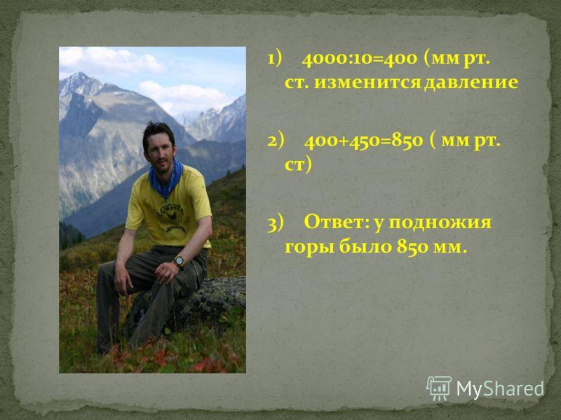 1) 4000:10=400 (мм рт. ст. изменится давление 2) 400+450=850 ( мм рт. ст) 3) Ответ: у подножия горы было 850 мм.