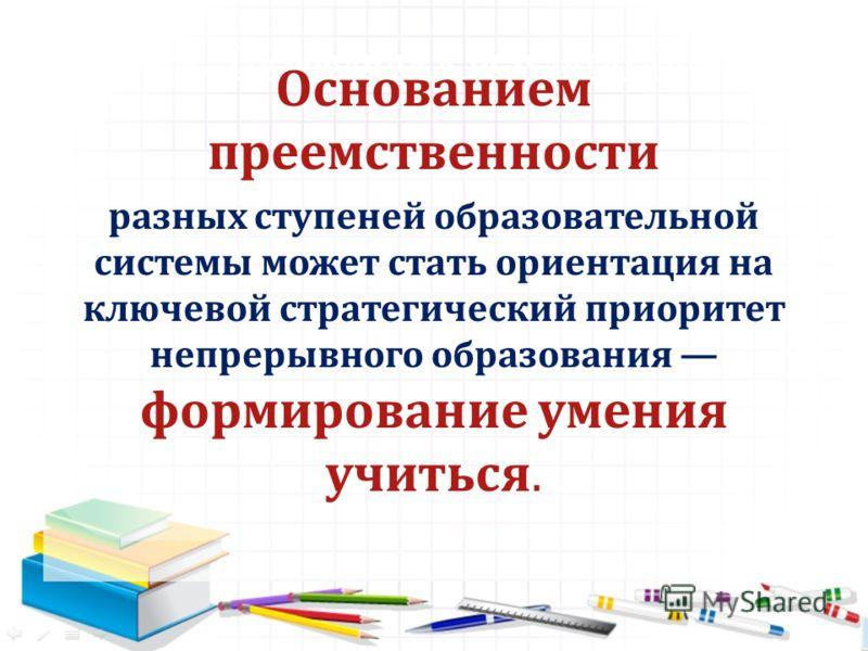 1. Требования к результатам Основанием преемственности разных ступеней образовательной системы может стать ориентация на ключевой стратегический приоритет непрерывного образования формирование умения учиться.
