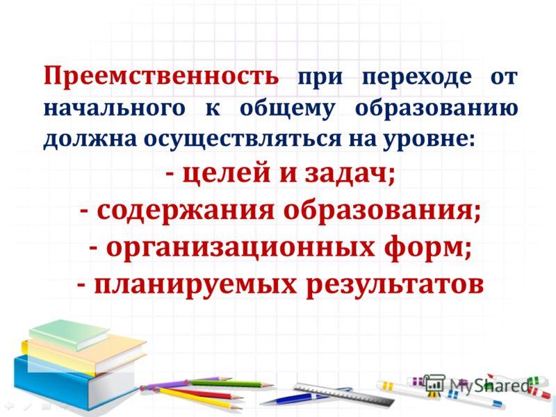 Преемственность при переходе от начального к общему образованию должна осуществляться на уровне: - целей и задач; - содержания образования; - организационных форм; - планируемых результатов