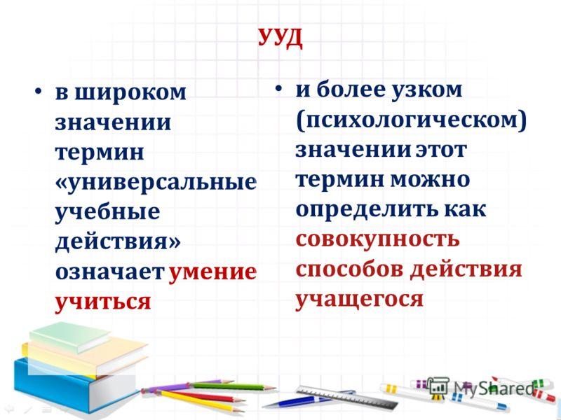 УУД в широком значении термин «универсальные учебные действия» означает умение учиться и более узком (психологическом) значении этот термин можно определить как совокупность способов действия учащегося
