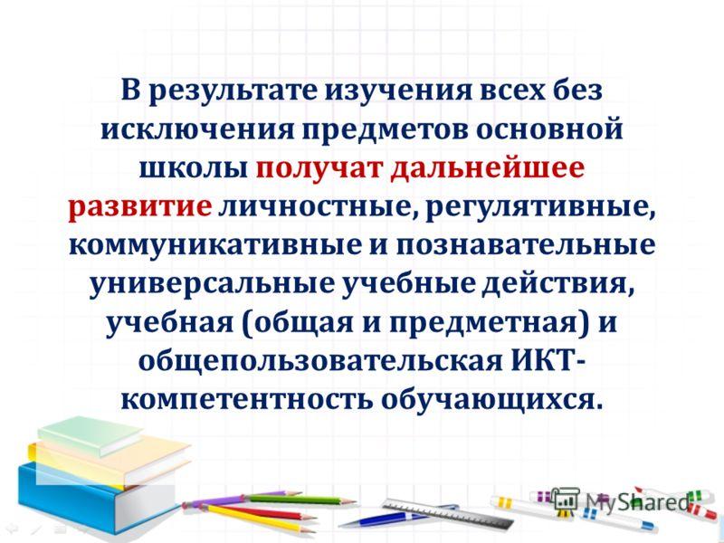 В результате изучения всех без исключения предметов основной школы получат дальнейшее развитие личностные, регулятивные, коммуникативные и познавательные универсальные учебные действия, учебная (общая и предметная) и общепользовательская ИКТ- компете