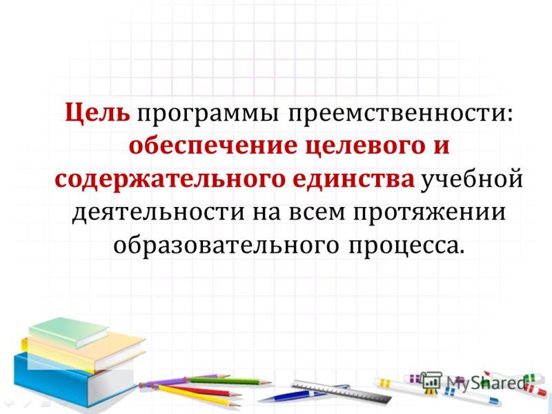 Цель программы преемственности: обеспечение целевого и содержательного единства учебной деятельности на всем протяжении образовательного процесса.