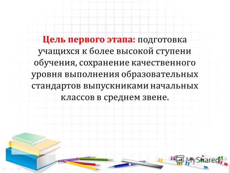 Цель первого этапа: подготовка учащихся к более высокой ступени обучения, сохранение качественного уровня выполнения образовательных стандартов выпускниками начальных классов в среднем звене.