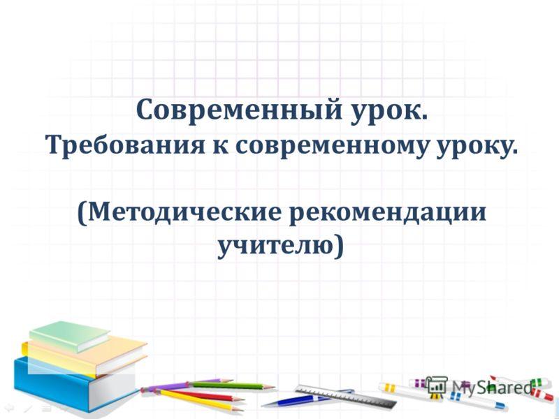 Современный урок. Требования к современному уроку. (Методические рекомендации учителю)