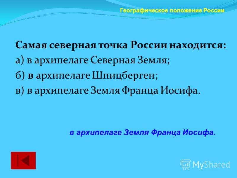 Самая северная точка России находится: а) в архипелаге Северная Земля; б) в архипелаге Шпицберген; в) в архипелаге Земля Франца Иосифа. Географическое положение России в архипелаге Земля Франца Иосифа.