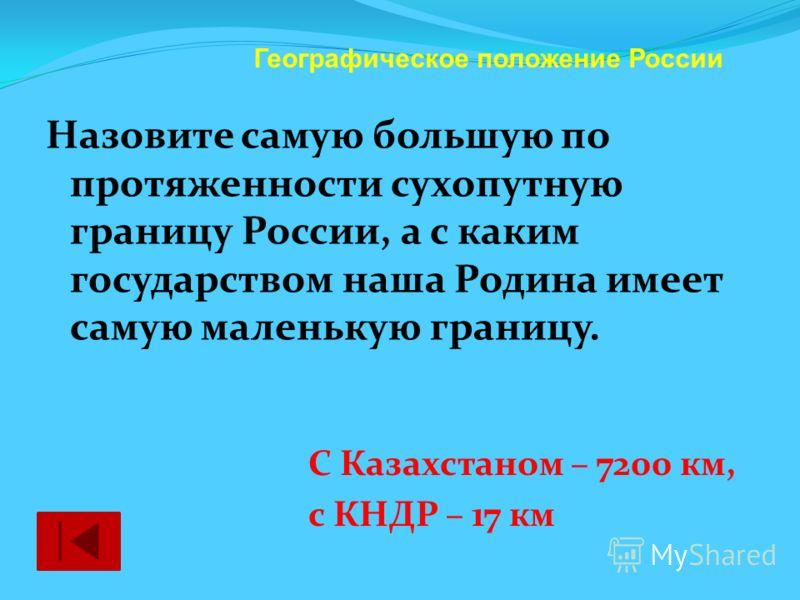 Назовите самую большую по протяженности сухопутную границу России, а с каким государством наша Родина имеет самую маленькую границу. Географическое положение России С Казахстаном – 7200 км, с КНДР – 17 км