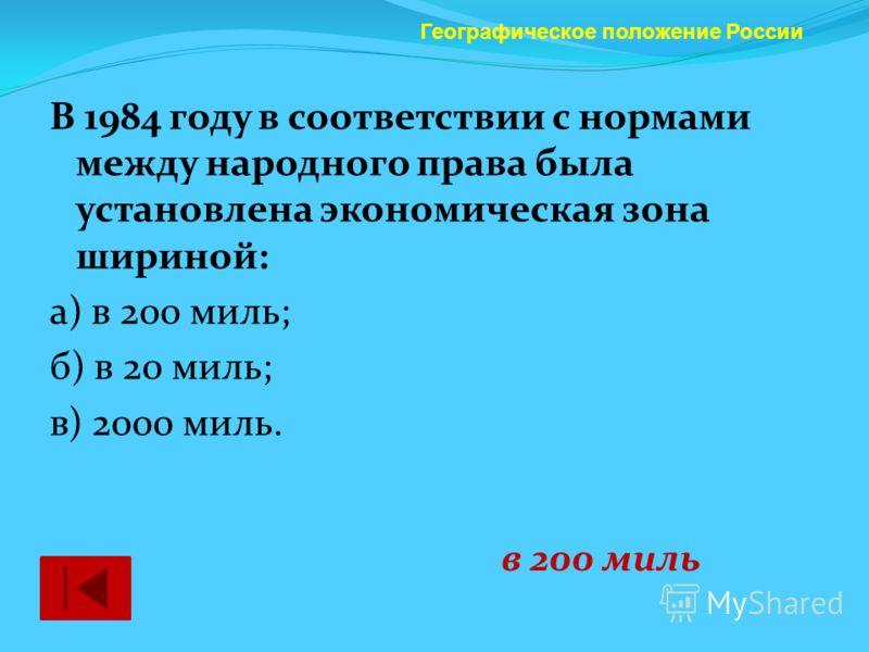 В 1984 году в соответствии с нормами между народного права была установлена экономическая зона шириной: а) в 200 миль; б) в 20 миль; в) 2000 миль. Географическое положение России в 200 миль