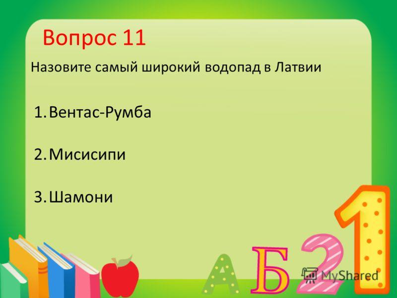 Вопрос 11 Назовите самый широкий водопад в Латвии 1.Вентас-Румба 2.Мисисипи 3.Шамони