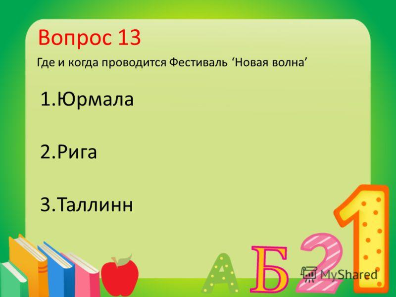 Вопрос 13 Где и когда проводится Фестиваль Новая волна 1.Юрмала 2.Рига 3.Таллинн