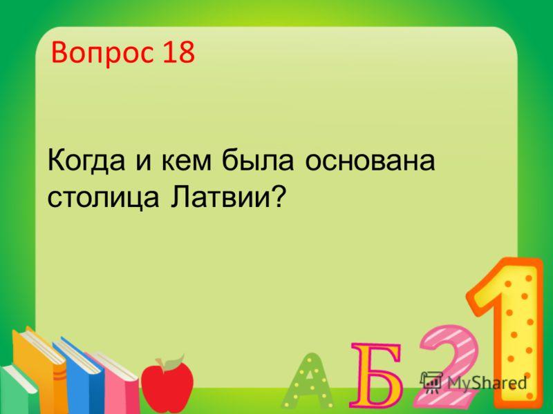 Вопрос 18 Когда и кем была основана столица Латвии?