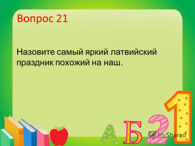 Вопрос 21 Назовите самый яркий латвийский праздник похожий на наш.