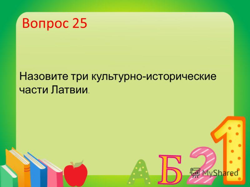 Вопрос 25 Назовите три культурно-исторические части Латвии.