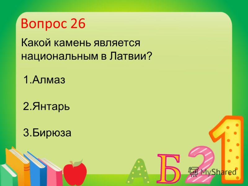 Вопрос 26 Какой камень является национальным в Латвии? 1.Алмаз 2.Янтарь 3.Бирюза