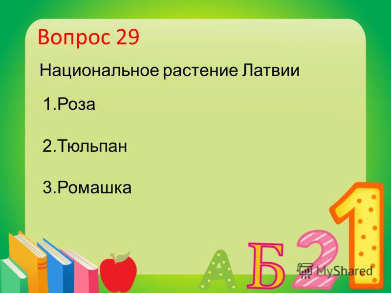 Вопрос 29 Национальное растение Латвии 1.Роза 2.Тюльпан 3.Ромашка