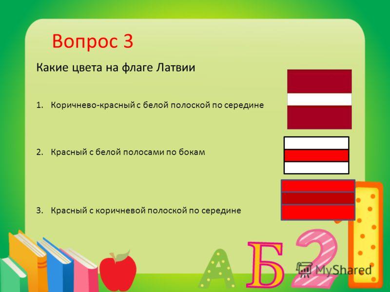Вопрос 3 Какие цвета на флаге Латвии 1.Коричнево-красный с белой полоской по середине 2.Красный с белой полосами по бокам 3.Красный с коричневой полоской по середине