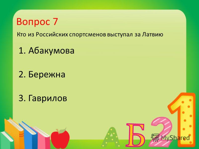 Вопрос 7 Кто из Российских спортсменов выступал за Латвию 1. Абакумова 2. Бережна 3. Гаврилов
