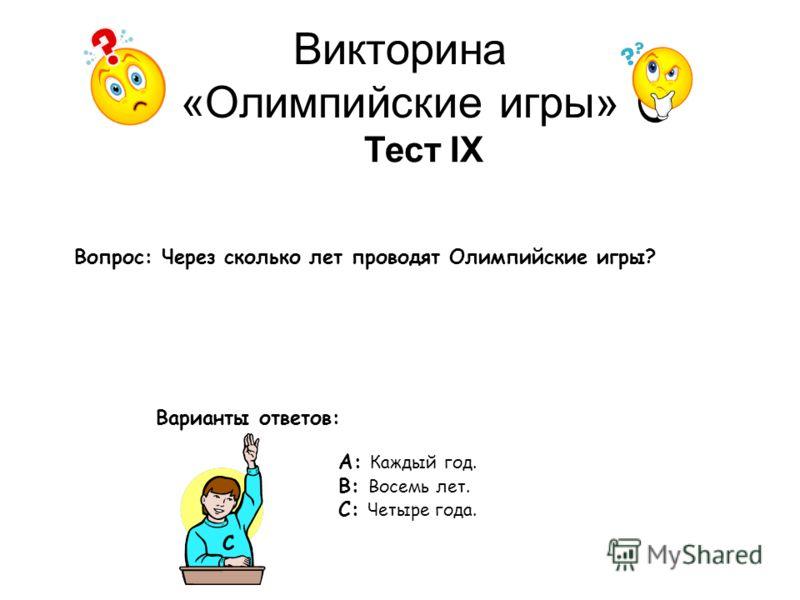 Викторина «Олимпийские игры» Тест IX Вопрос: Через сколько лет проводят Олимпийские игры? Варианты ответов: А: Каждый год. В: Восемь лет. С: Четыре года. С