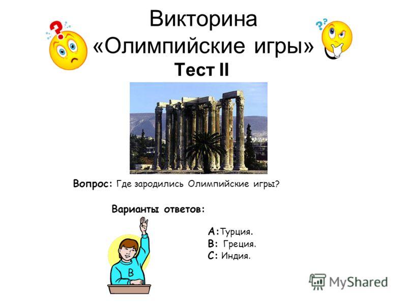 Викторина «Олимпийские игры» Тест II Вопрос: Где зародились Олимпийские игры? Варианты ответов: А: Турция. В: Греция. С: Индия. В