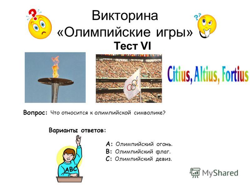 Викторина «Олимпийские игры» Тест VI Вопрос: Что относится к олимпийской символике? Варианты ответов: А: Олимпийский огонь. В: Олимпийский флаг. С: Олимпийский девиз. АВС