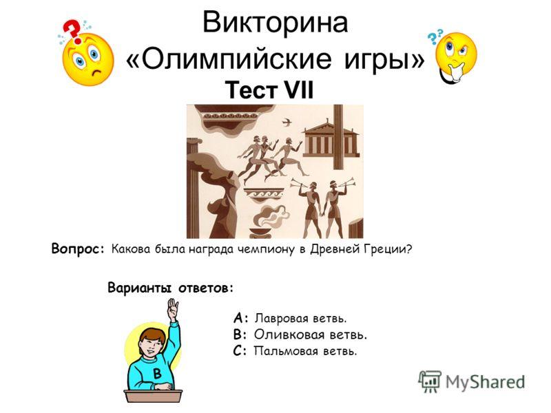 Викторина «Олимпийские игры» Тест VII Вопрос: Какова была награда чемпиону в Древней Греции? Варианты ответов: А: Лавровая ветвь. В: Оливковая ветвь. С: Пальмовая ветвь. В