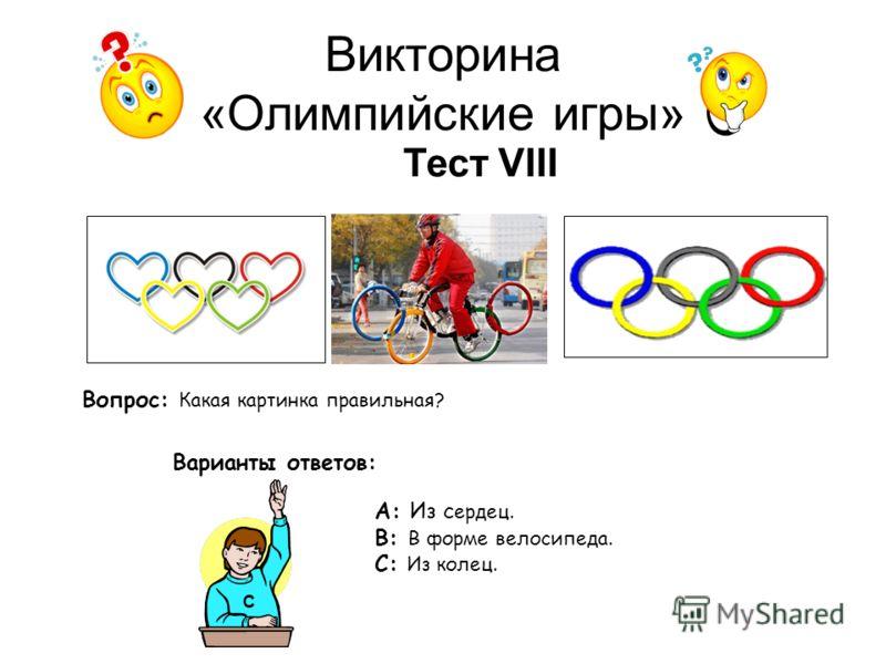 Викторина «Олимпийские игры» Тест VIII Вопрос: Какая картинка правильная? Варианты ответов: А: Из с ердец. В: В форме велосипеда. С: Из колец. С